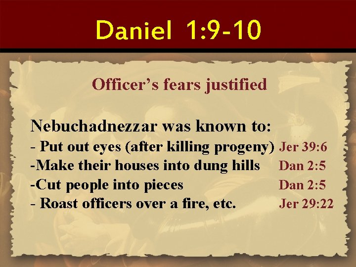Daniel 1: 9 -10 Officer's fears justified Nebuchadnezzar was known to: - Put out