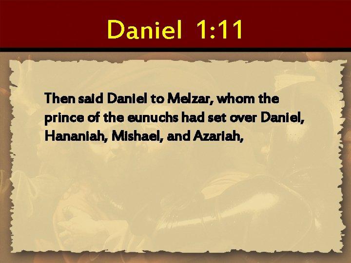 Daniel 1: 11 Then said Daniel to Melzar, whom the prince of the eunuchs