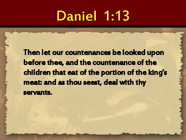 Daniel 1: 13 Then let our countenances be looked upon before thee, and the