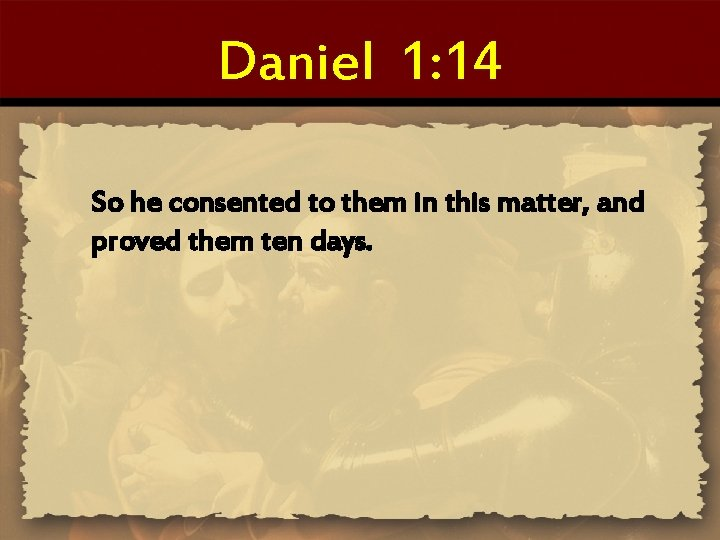 Daniel 1: 14 So he consented to them in this matter, and proved them