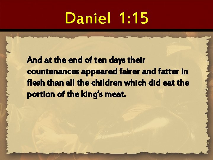 Daniel 1: 15 And at the end of ten days their countenances appeared fairer