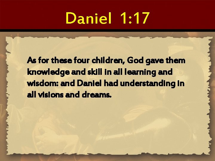 Daniel 1: 17 As for these four children, God gave them knowledge and skill