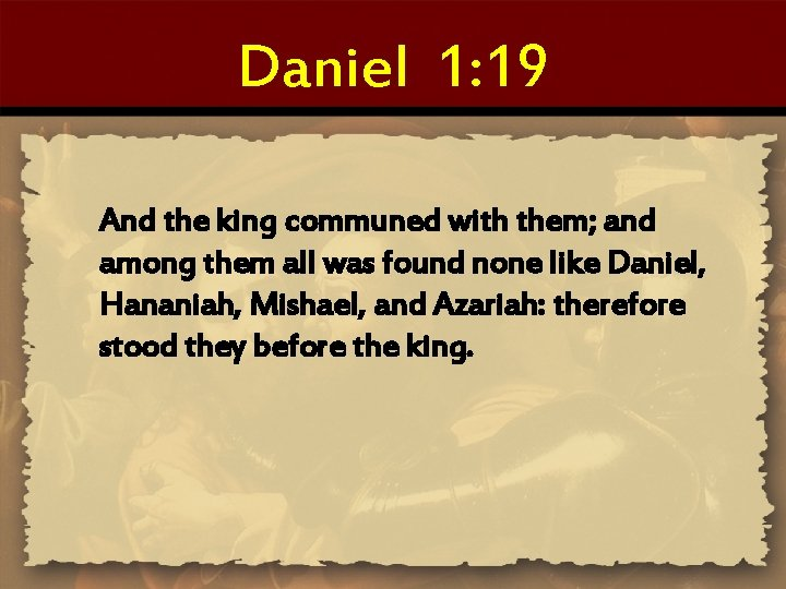Daniel 1: 19 And the king communed with them; and among them all was