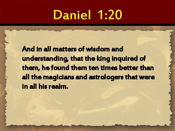 Daniel 1: 20 And in all matters of wisdom and understanding, that the king