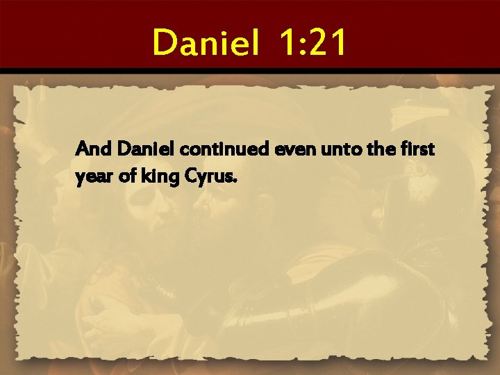 Daniel 1: 21 And Daniel continued even unto the first year of king Cyrus.