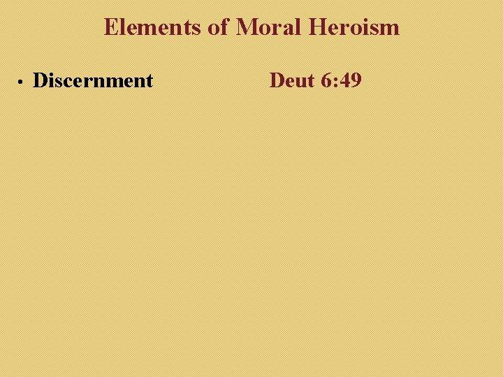 Elements of Moral Heroism • Discernment Deut 6: 49