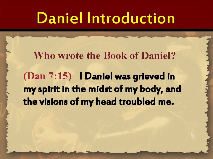 Daniel Introduction Who wrote the Book of Daniel? (Dan 7: 15) I Daniel was