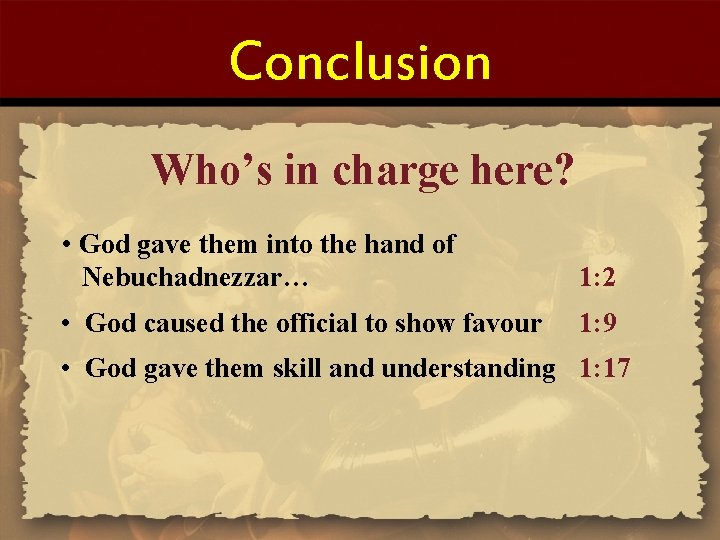Conclusion Who's in charge here? • God gave them into the hand of Nebuchadnezzar…