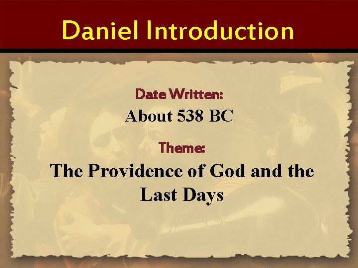 Daniel Introduction Date Written: About 538 BC Theme: The Providence of God and the