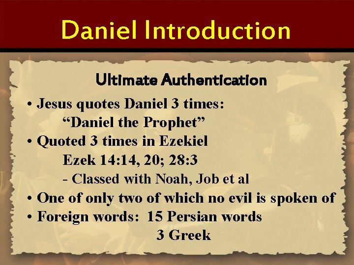 """Daniel Introduction Ultimate Authentication • Jesus quotes Daniel 3 times: """"Daniel the Prophet"""" •"""