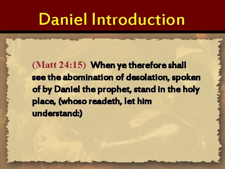 Daniel Introduction (Matt 24: 15) When ye therefore shall see the abomination of desolation,