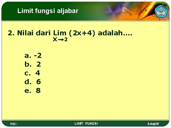 Limit fungsi aljabar 2. Nilai dari Lim (2 x+4) adalah…. x 2 a. b.