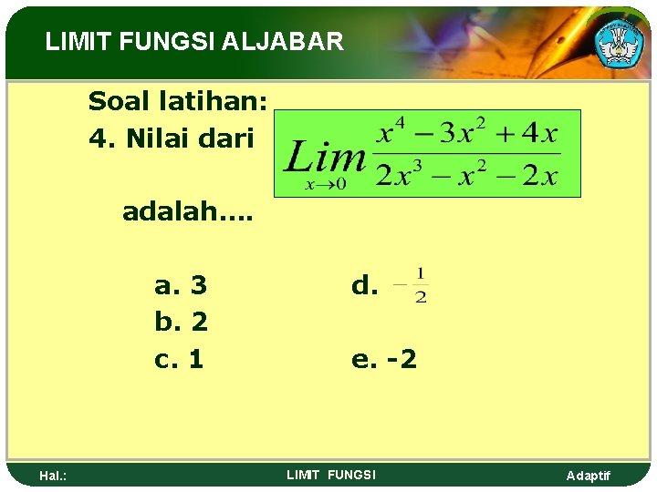 LIMIT FUNGSI ALJABAR Soal latihan: 4. Nilai dari adalah…. a. 3 b. 2 c.