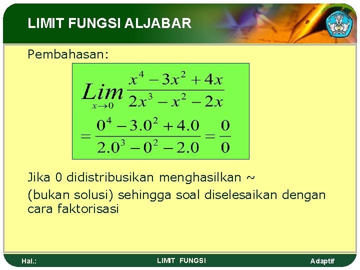 LIMIT FUNGSI ALJABAR Pembahasan: Jika 0 didistribusikan menghasilkan ~ (bukan solusi) sehingga soal diselesaikan
