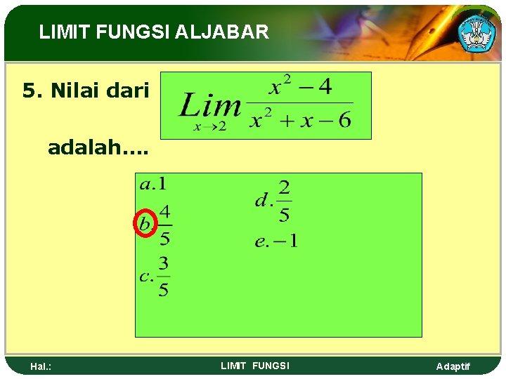 LIMIT FUNGSI ALJABAR 5. Nilai dari adalah…. Hal. : LIMIT FUNGSI Adaptif