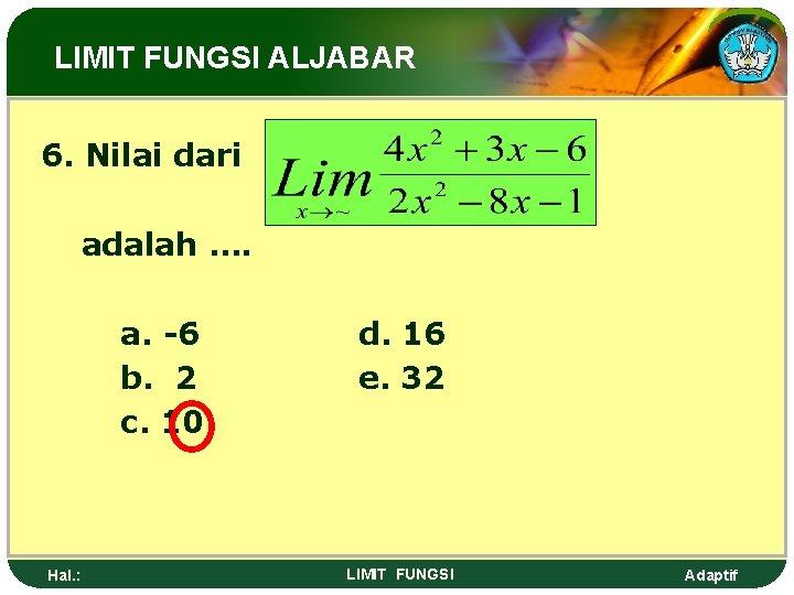 LIMIT FUNGSI ALJABAR 6. Nilai dari adalah …. a. -6 b. 2 c. 10