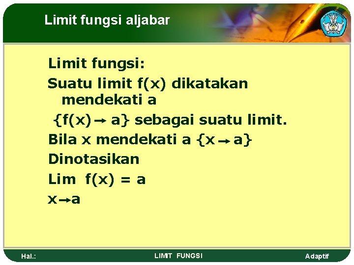 Limit fungsi aljabar Limit fungsi: Suatu limit f(x) dikatakan mendekati a {f(x) a} sebagai