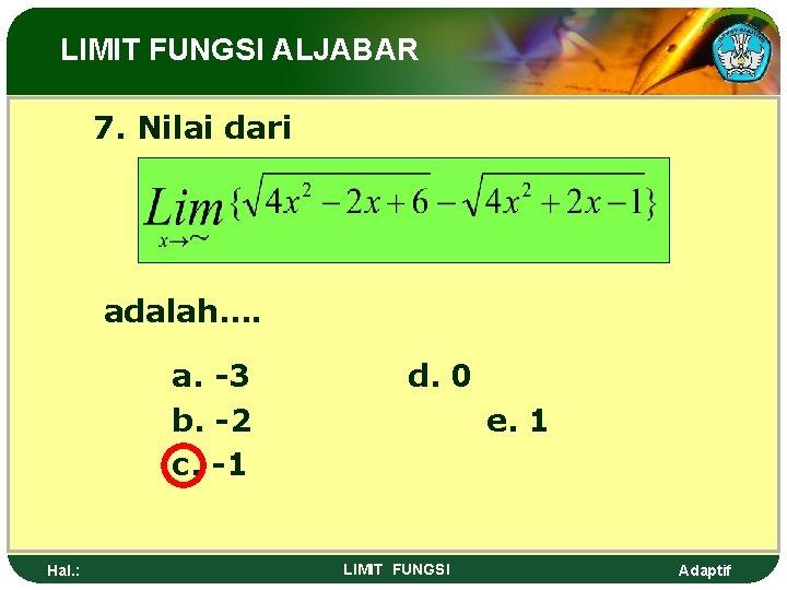 LIMIT FUNGSI ALJABAR 7. Nilai dari adalah…. a. -3 b. -2 c. -1 Hal.