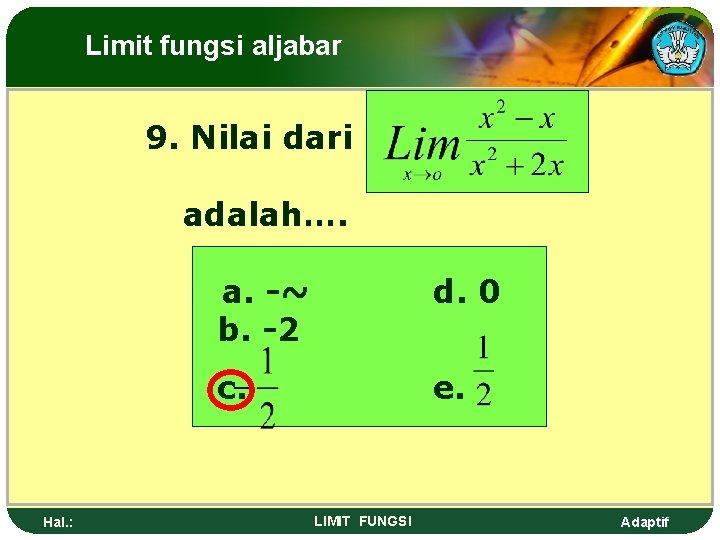 Limit fungsi aljabar 9. Nilai dari adalah…. Hal. : a. -~ b. -2 d.
