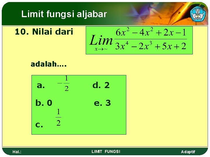 Limit fungsi aljabar 10. Nilai dari adalah…. a. d. 2 b. 0 e. 3