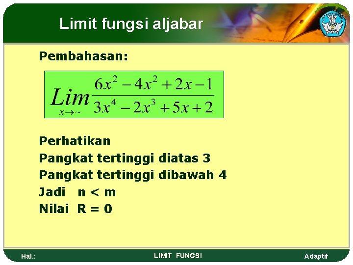 Limit fungsi aljabar Pembahasan: Perhatikan Pangkat tertinggi diatas 3 Pangkat tertinggi dibawah 4 Jadi