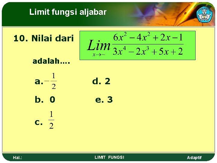 Limit fungsi aljabar 10. Nilai dari adalah…. a. b. 0 d. 2 e. 3