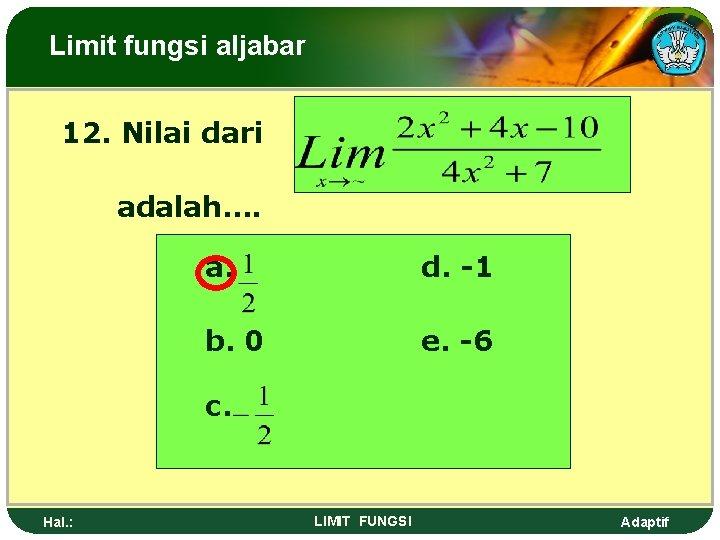 Limit fungsi aljabar 12. Nilai dari adalah…. a. d. -1 b. 0 e. -6