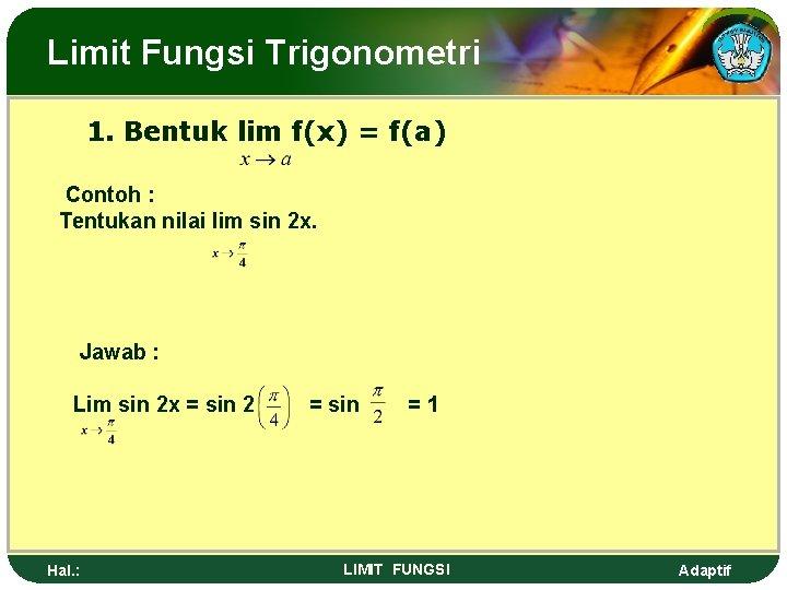Limit Fungsi Trigonometri 1. Bentuk lim f(x) = f(a) Contoh : Tentukan nilai lim