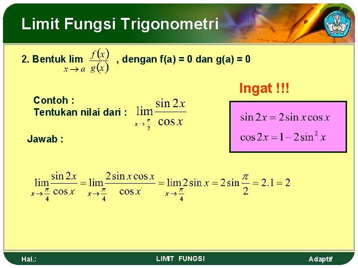 Limit Fungsi Trigonometri 2. Bentuk lim , dengan f(a) = 0 dan g(a) =