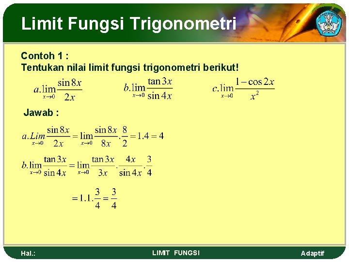 Limit Fungsi Trigonometri Contoh 1 : Tentukan nilai limit fungsi trigonometri berikut! Jawab :