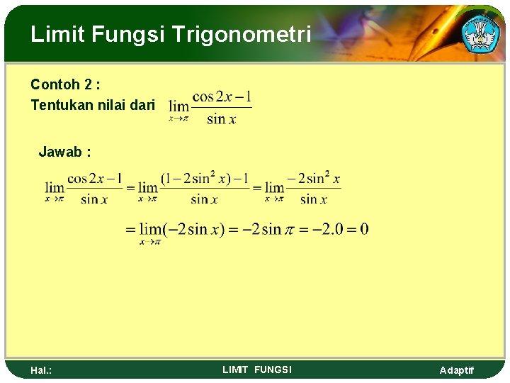 Limit Fungsi Trigonometri Contoh 2 : Tentukan nilai dari Jawab : Hal. : LIMIT