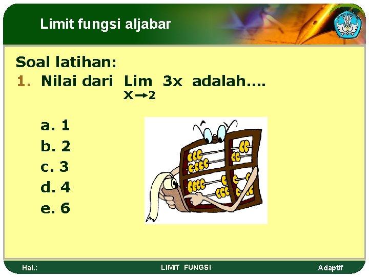 Limit fungsi aljabar Soal latihan: 1. Nilai dari Lim 3 x adalah…. x 2