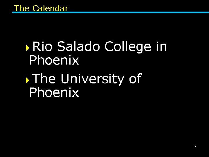 The Calendar 4 Rio Salado College in Phoenix 4 The University of Phoenix 7