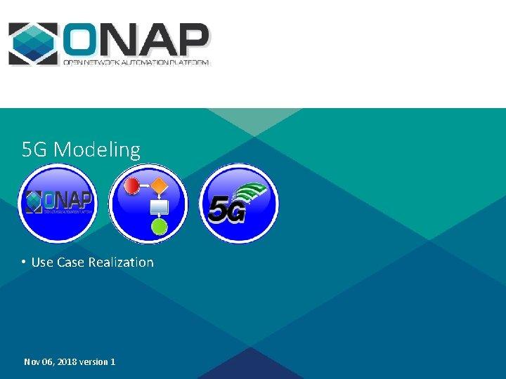 5 G Modeling • Use Case Realization Nov 06, 2018 version 1