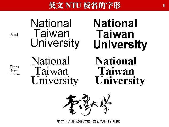 英文 NTU 校名的字形 Arial National Taiwan University Times New Romans National Taiwan University 中文可以用這個款式