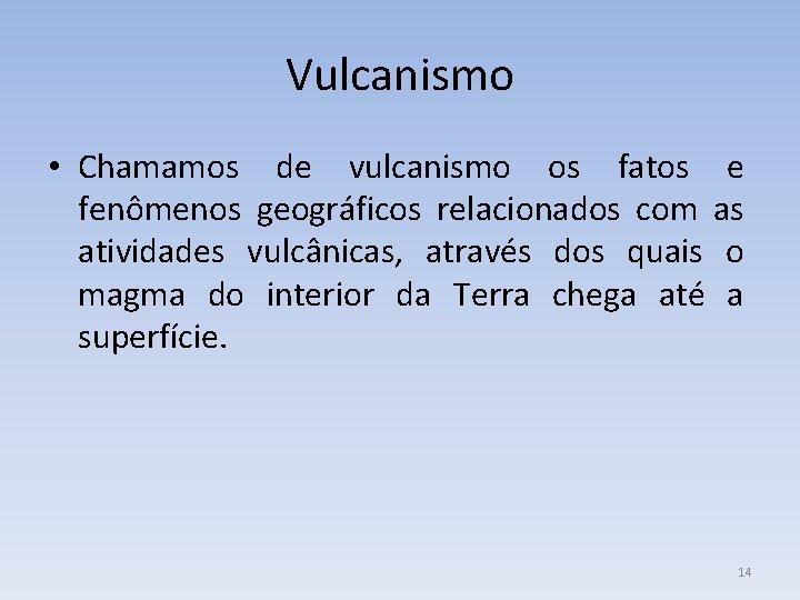 Vulcanismo • Chamamos de vulcanismo os fatos e fenômenos geográficos relacionados com as atividades