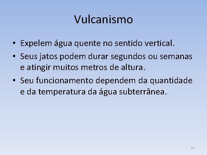 Vulcanismo • Expelem água quente no sentido vertical. • Seus jatos podem durar segundos