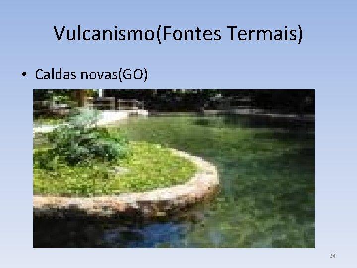 Vulcanismo(Fontes Termais) • Caldas novas(GO) 24