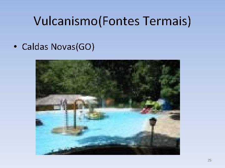 Vulcanismo(Fontes Termais) • Caldas Novas(GO) 25