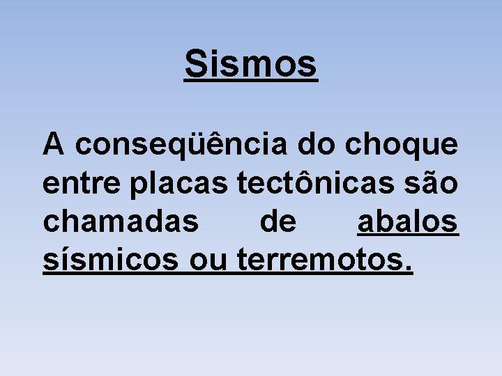 Sismos A conseqüência do choque entre placas tectônicas são chamadas de abalos sísmicos ou