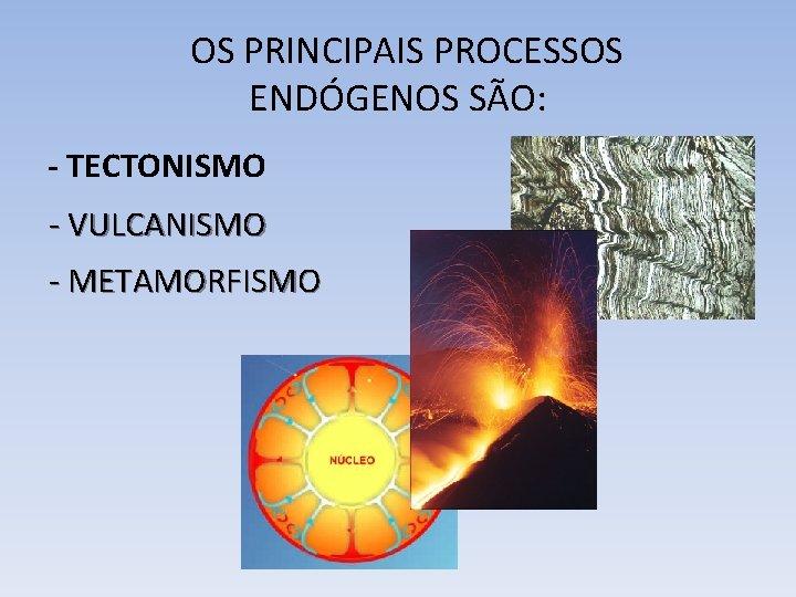 OS PRINCIPAIS PROCESSOS ENDÓGENOS SÃO: - TECTONISMO - VULCANISMO - METAMORFISMO