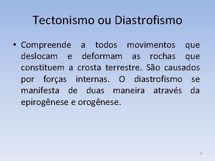 Tectonismo ou Diastrofismo • Compreende a todos movimentos que deslocam e deformam as rochas