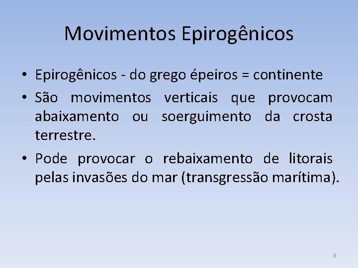 Movimentos Epirogênicos • Epirogênicos - do grego épeiros = continente • São movimentos verticais