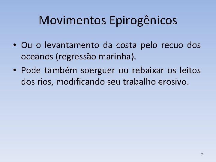 Movimentos Epirogênicos • Ou o levantamento da costa pelo recuo dos oceanos (regressão marinha).