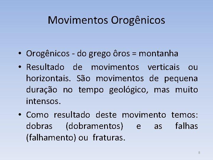 Movimentos Orogênicos • Orogênicos - do grego ôros = montanha • Resultado de movimentos