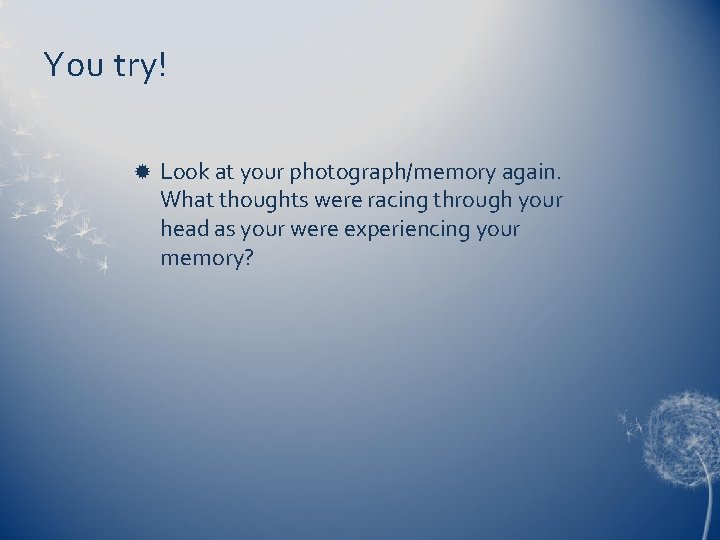 You try! Look at your photograph/memory again. What thoughts were racing through your head
