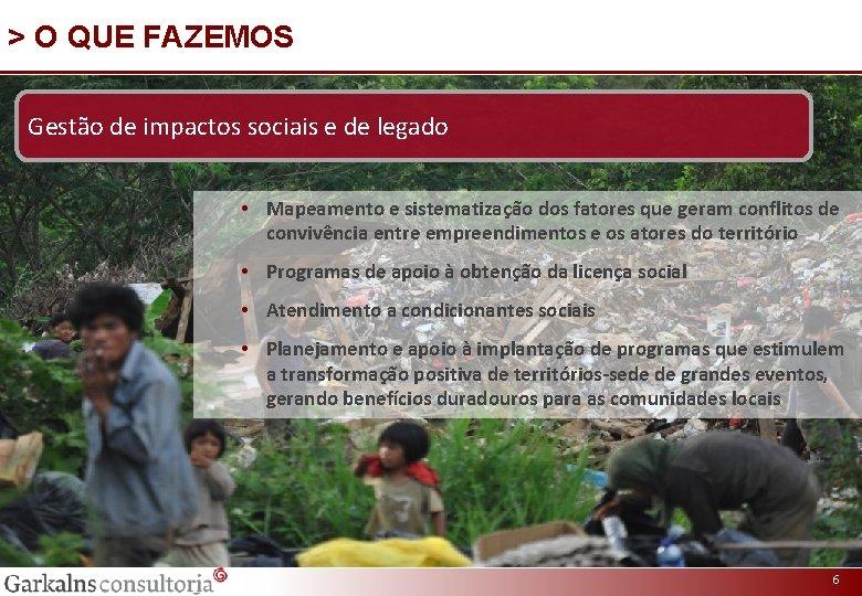 > O QUE FAZEMOS Gestão de impactos sociais e de legado • Mapeamento e