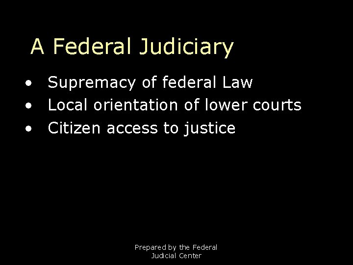 A Federal Judiciary • Supremacy of federal Law • Local orientation of lower courts