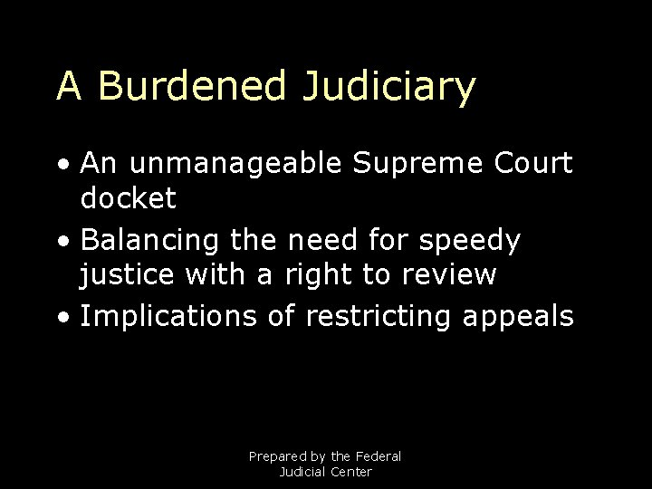 A Burdened Judiciary • An unmanageable Supreme Court docket • Balancing the need for