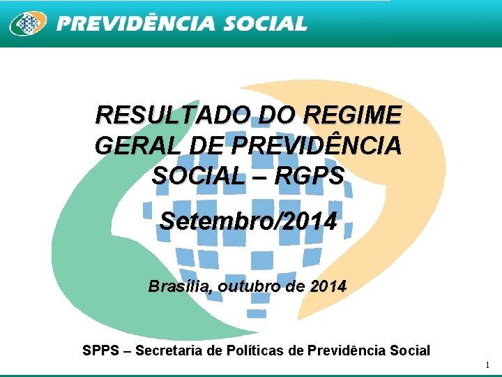RESULTADO DO REGIME GERAL DE PREVIDÊNCIA SOCIAL – RGPS Setembro/2014 Brasília, outubro de 2014